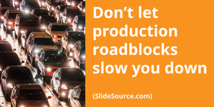 Don't let production roadblocks slow you dwon